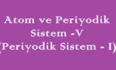 Atom ve Periyodik Sistem -5 (Periyodik Sistem – 1)